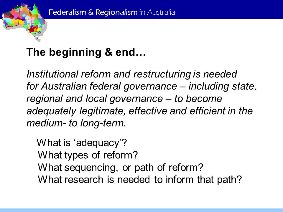 Federalism & Regionalism in Australia The beginning & end… Institutional reform and restructuring is needed for Australian federal governance – including state, regional and local governance – to become adequately legitimate, effective and efficient in the medium- to long-term.