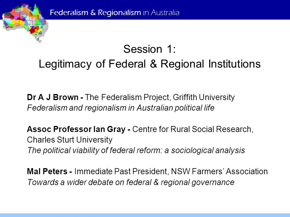 Federalism & Regionalism in Australia Session 1: Legitimacy of Federal & Regional Institutions Dr A J Brown - The Federalism Project, Griffith University Federalism and regionalism in Australian political life Assoc Professor Ian Gray - Centre for Rural Social Research, Charles Sturt University The political viability of federal reform: a sociological analysis Mal Peters - Immediate Past President, NSW Farmers' Association Towards a wider debate on federal & regional governance
