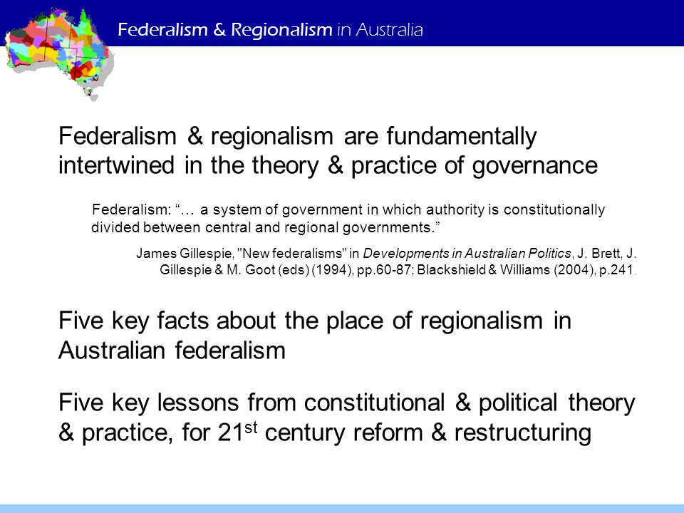 Federalism & Regionalism in Australia Federalism & regionalism are fundamentally intertwined in the theory & practice of governance Federalism: … a system of government in which authority is constitutionally divided between central and regional governments. James Gillespie, New federalisms in Developments in Australian Politics, J.