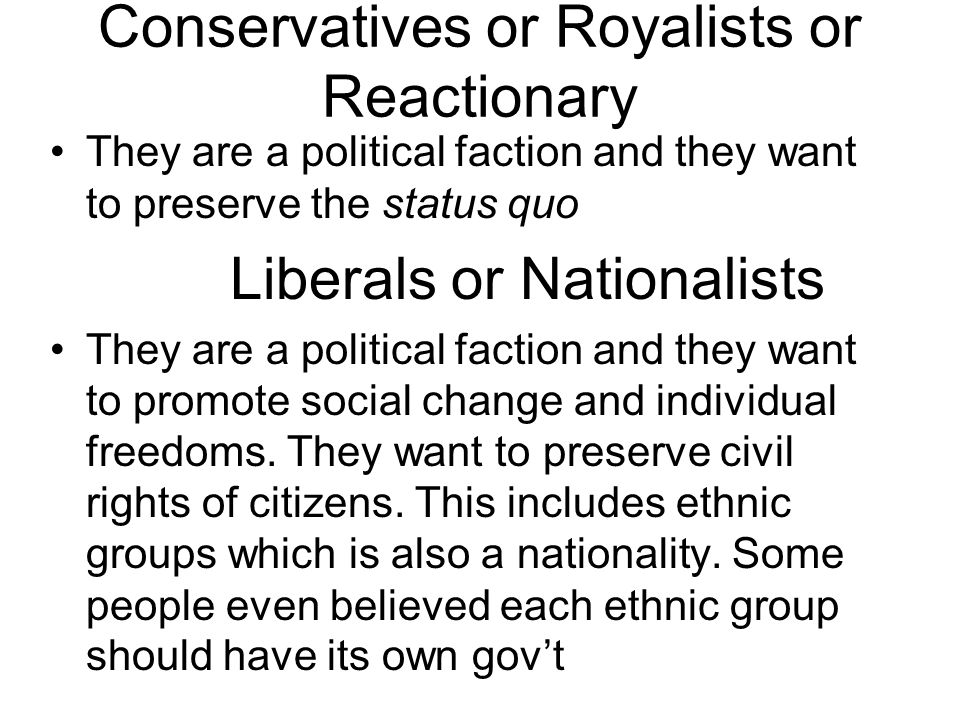 Conservatives or Royalists or Reactionary They are a political faction and they want to preserve the status quo Liberals or Nationalists They are a political faction and they want to promote social change and individual freedoms.