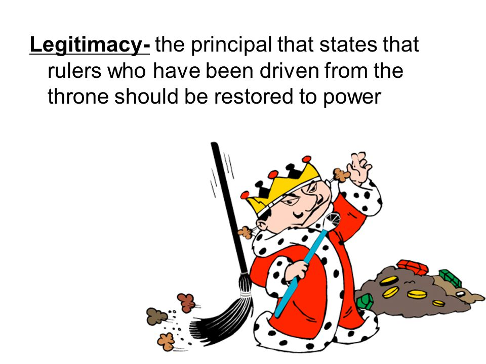 Legitimacy- the principal that states that rulers who have been driven from the throne should be restored to power