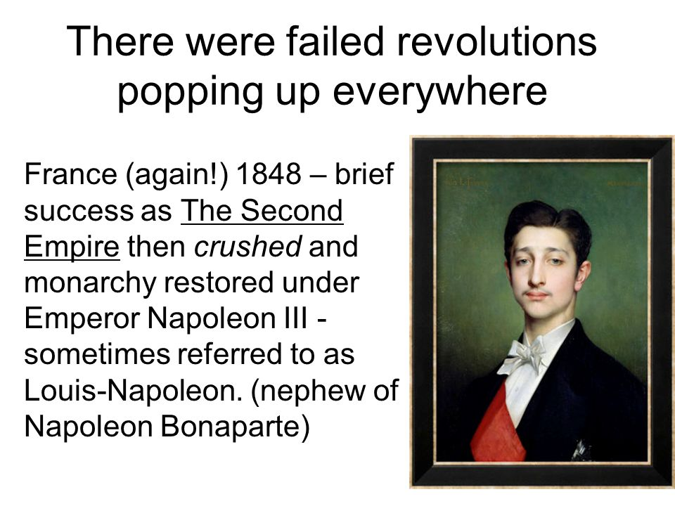 There were failed revolutions popping up everywhere France (again!) 1848 – brief success as The Second Empire then crushed and monarchy restored under Emperor Napoleon III - sometimes referred to as Louis-Napoleon.