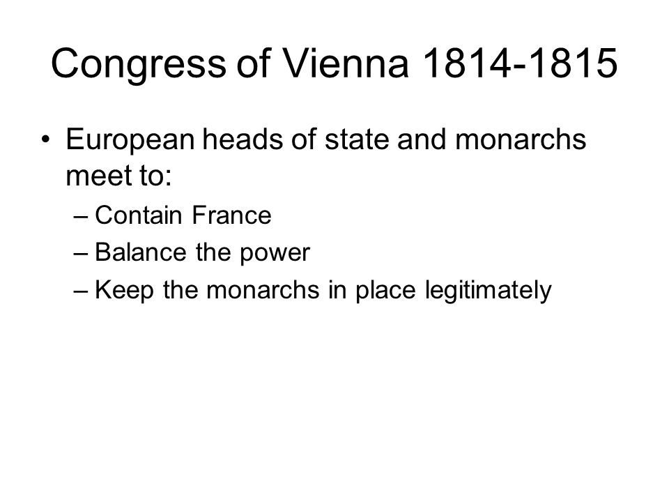 Congress of Vienna 1814-1815 European heads of state and monarchs meet to: –Contain France –Balance the power –Keep the monarchs in place legitimately