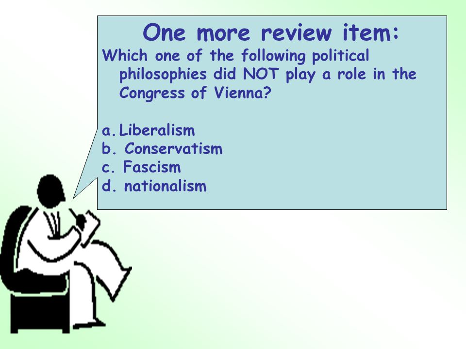 One more review item: Which one of the following political philosophies did NOT play a role in the Congress of Vienna.