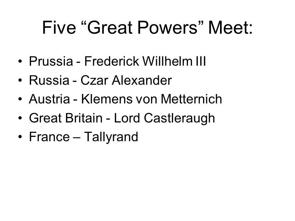 Five Great Powers Meet: Prussia - Frederick Willhelm III Russia - Czar Alexander Austria - Klemens von Metternich Great Britain - Lord Castleraugh France – Tallyrand