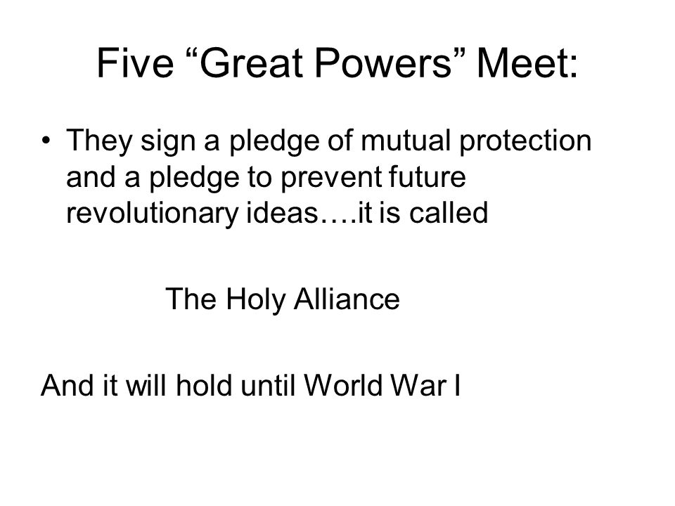 Five Great Powers Meet: They sign a pledge of mutual protection and a pledge to prevent future revolutionary ideas….it is called The Holy Alliance And it will hold until World War I
