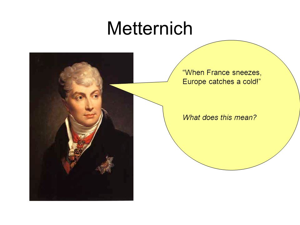 Metternich When France sneezes, Europe catches a cold! What does this mean