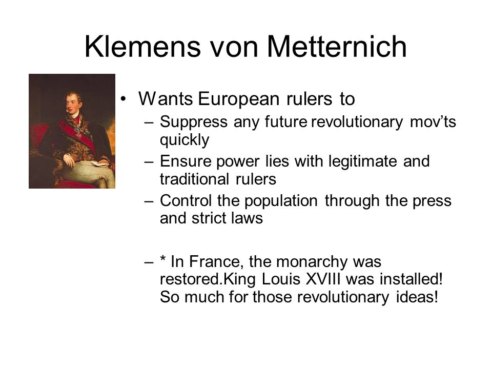 Klemens von Metternich Wants European rulers to –Suppress any future revolutionary mov'ts quickly –Ensure power lies with legitimate and traditional rulers –Control the population through the press and strict laws –* In France, the monarchy was restored.King Louis XVIII was installed.