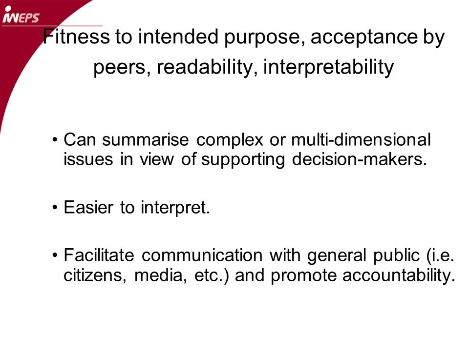 Fitness to intended purpose, acceptance by peers, readability, interpretability Can summarise complex or multi-dimensional issues in view of supporting decision-makers.