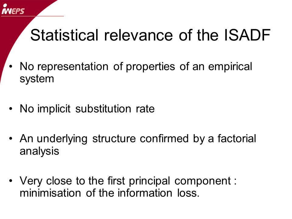 Statistical relevance of the ISADF No representation of properties of an empirical system No implicit substitution rate An underlying structure confirmed by a factorial analysis Very close to the first principal component : minimisation of the information loss.