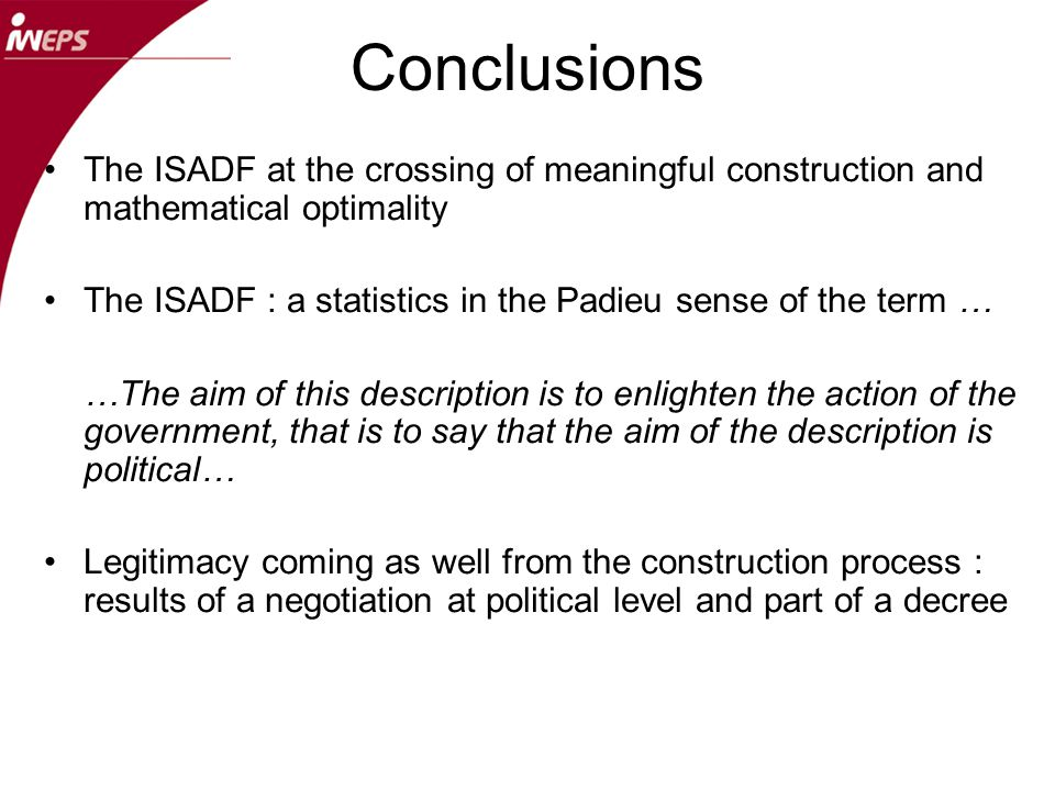 Conclusions The ISADF at the crossing of meaningful construction and mathematical optimality The ISADF : a statistics in the Padieu sense of the term … …The aim of this description is to enlighten the action of the government, that is to say that the aim of the description is political… Legitimacy coming as well from the construction process : results of a negotiation at political level and part of a decree
