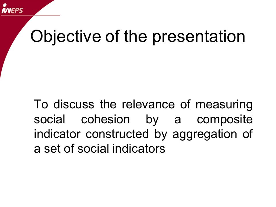 Objective of the presentation To discuss the relevance of measuring social cohesion by a composite indicator constructed by aggregation of a set of social indicators