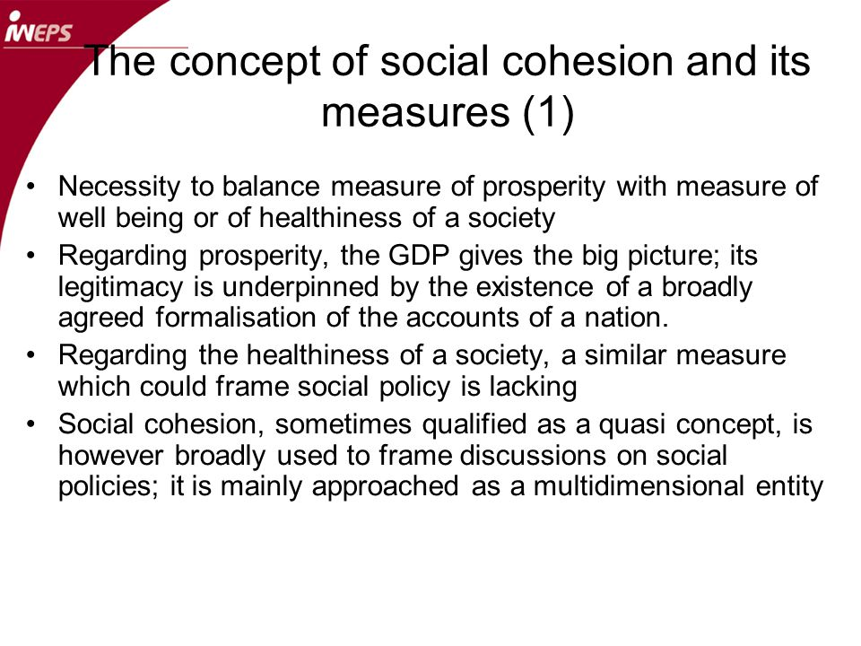 The concept of social cohesion and its measures (2) Social cohesion has been tackled from different angles : –Measure of disparities and measures of social connections –Objective measures based on capabilities and subjective measures based on perceptions –Measures of access to different fundamental rights –Numerous social indicators proposed by international organisations Tension between the measure of well being of individuals (from characterisations of the persons like poverty, material deprivation, perceived well-being..) and quality of a society (from characterization of a community as a whole like level of equity, of solidarity, of concern for future generations …) The concept of social cohesion could be judged for its consistency but also for its political utility