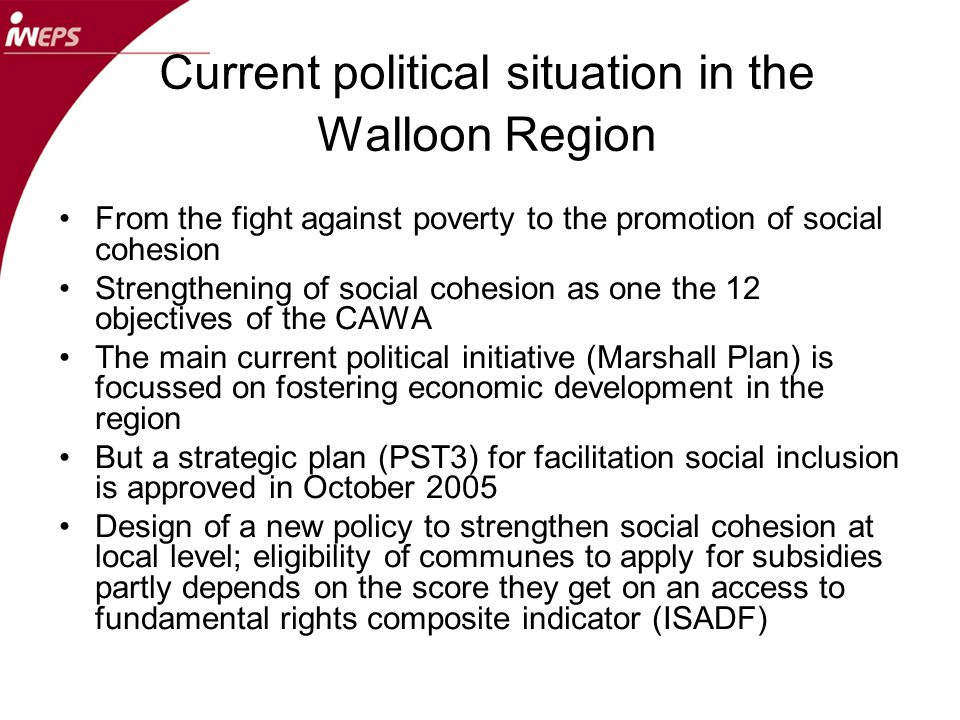 The measures of social cohesion in the Walloon Region Adoption of the Council of Europe conceptual framework : social cohesion as access to fundamental rights Application of the methodology in a panorama of social cohesion in the region published end of December 2007 and in an ongoing assessment of a regional fight against social exclusion policy(Plan Habitat Permanent) Involvement in the design of new policy strategy to promote cohesion at local level and to measure it : proposal of the ISADF to assess social cohesion