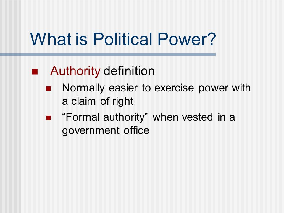 """What is Political Power? Authority definition Normally easier to exercise power with a claim of right """"Formal authority"""" when vested in a government o"""