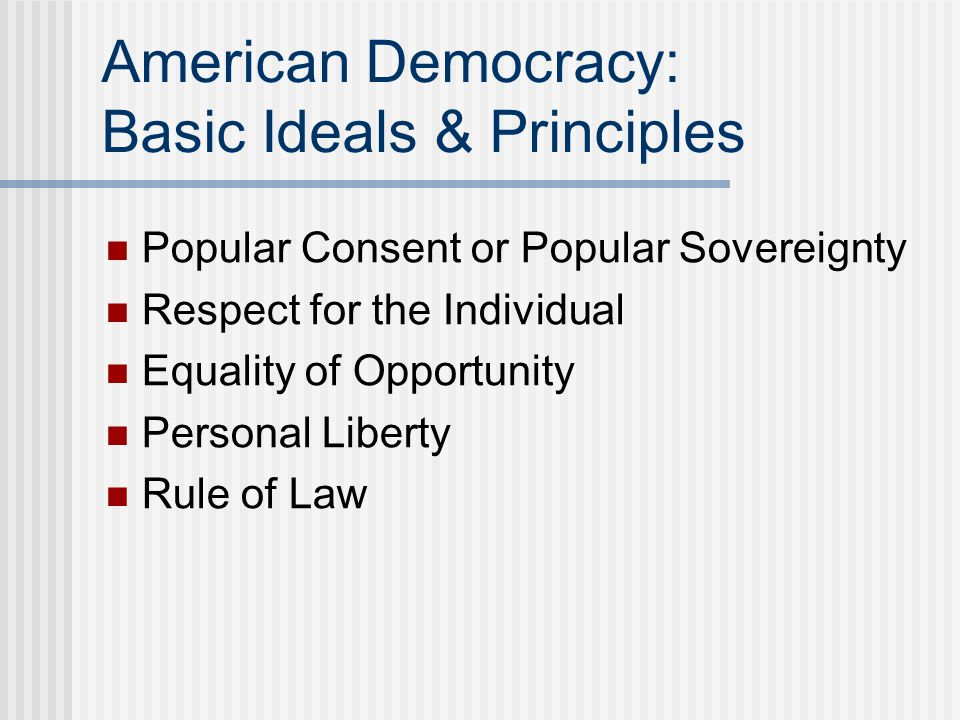 American Democracy: Basic Ideals & Principles Popular Consent or Popular Sovereignty Respect for the Individual Equality of Opportunity Personal Liber