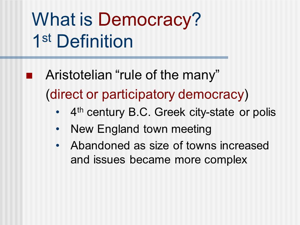 """What is Democracy? 1 st Definition Aristotelian """"rule of the many"""" (direct or participatory democracy) 4 th century B.C. Greek city-state or polis New"""