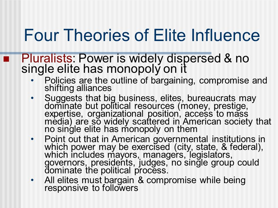 Four Theories of Elite Influence Pluralists: Power is widely dispersed & no single elite has monopoly on it Policies are the outline of bargaining, co