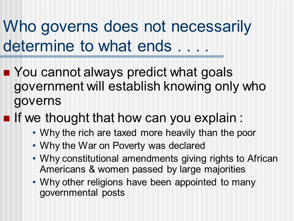 Who governs does not necessarily determine to what ends.... You cannot always predict what goals government will establish knowing only who governs If