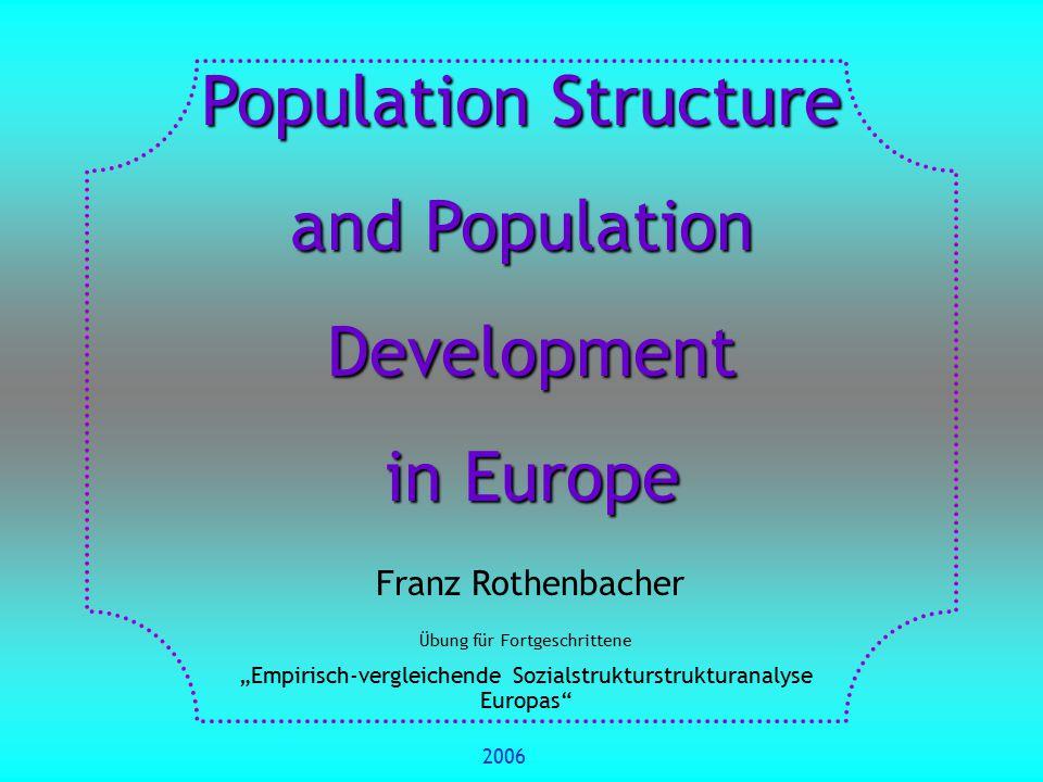 """Population Structure and Population Development Development in Europe in Europe Franz Rothenbacher Übung für Fortgeschrittene """"Empirisch-vergleichende Sozialstrukturstrukturanalyse Europas 2006"""