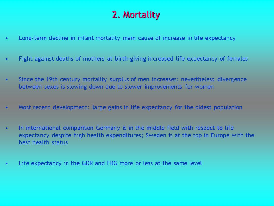 2. Mortality Long-term decline in infant mortality main cause of increase in life expectancy Fight against deaths of mothers at birth-giving increased