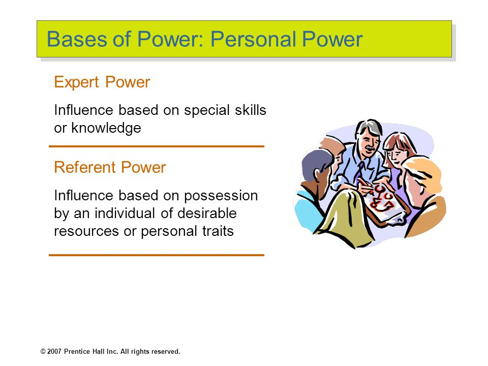 © 2007 Prentice Hall Inc. All rights reserved. Bases of Power: Formal Power (cont'd) Legitimate Power The power a person receives as a result of his o