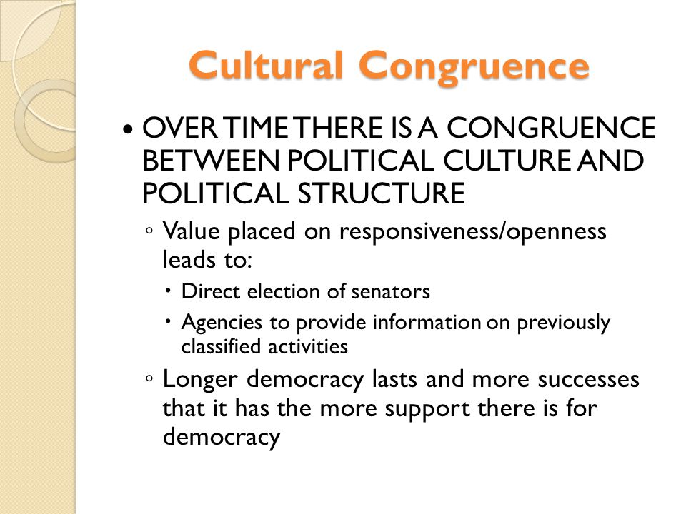 Cultural Congruence OVER TIME THERE IS A CONGRUENCE BETWEEN POLITICAL CULTURE AND POLITICAL STRUCTURE ◦ Value placed on responsiveness/openness leads