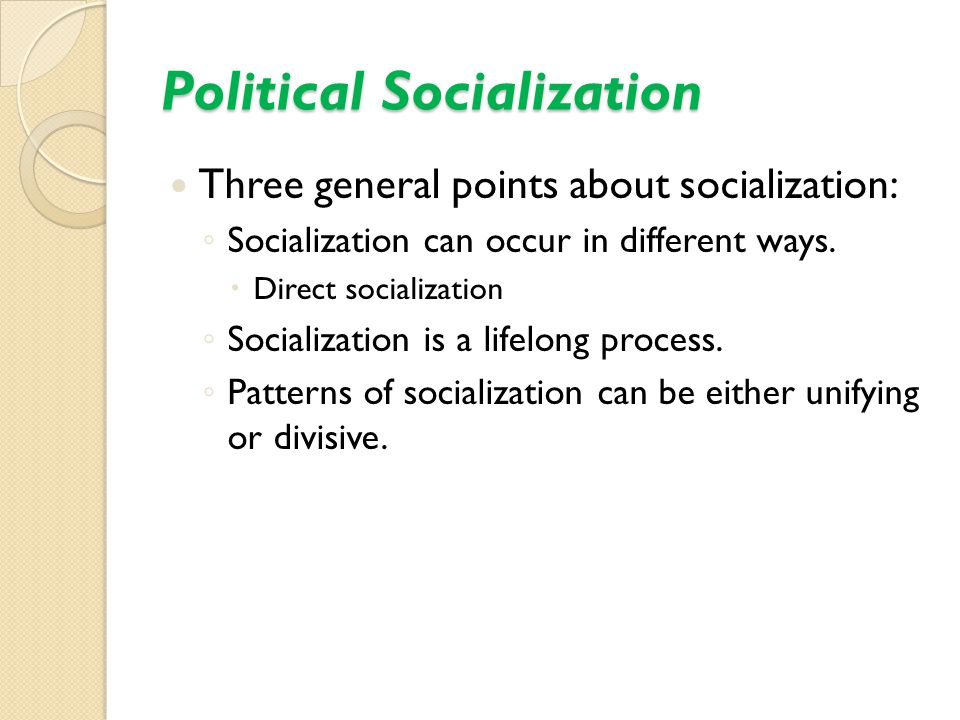 Political Socialization Three general points about socialization: ◦ Socialization can occur in different ways.  Direct socialization ◦ Socialization
