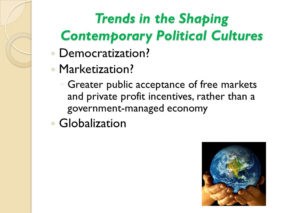 Trends in the Shaping Contemporary Political Cultures Democratization? Marketization? ◦ Greater public acceptance of free markets and private profit i