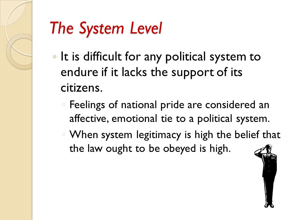 The System Level It is difficult for any political system to endure if it lacks the support of its citizens. ◦ Feelings of national pride are consider