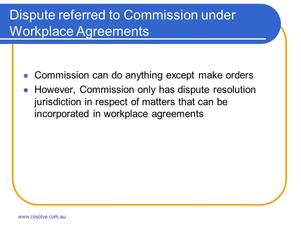 www.cosolve.com.au Dispute referred to Commission under Workplace Agreements Commission can do anything except make orders However, Commission only has dispute resolution jurisdiction in respect of matters that can be incorporated in workplace agreements