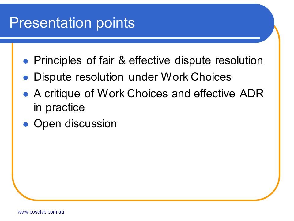 Presentation points Principles of fair & effective dispute resolution Dispute resolution under Work Choices A critique of Work Choices and effective ADR in practice Open discussion