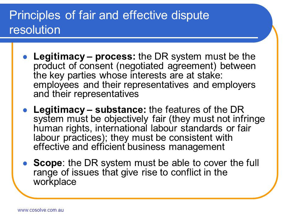 www.cosolve.com.au Principles of fair and effective dispute resolution Legitimacy – process: the DR system must be the product of consent (negotiated agreement) between the key parties whose interests are at stake: employees and their representatives and employers and their representatives Legitimacy – substance: the features of the DR system must be objectively fair (they must not infringe human rights, international labour standards or fair labour practices); they must be consistent with effective and efficient business management Scope: the DR system must be able to cover the full range of issues that give rise to conflict in the workplace