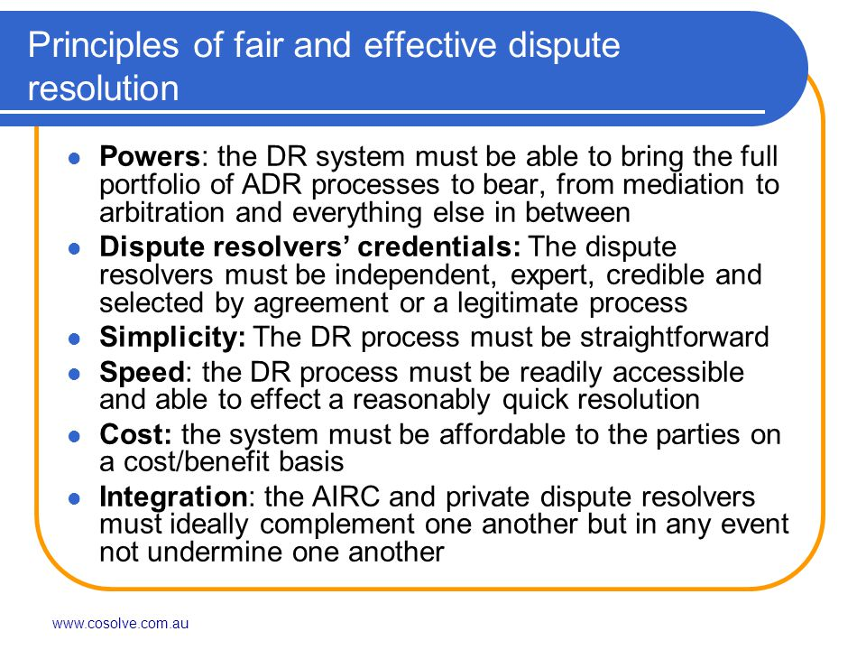 www.cosolve.com.au Principles of fair and effective dispute resolution Powers: the DR system must be able to bring the full portfolio of ADR processes to bear, from mediation to arbitration and everything else in between Dispute resolvers' credentials: The dispute resolvers must be independent, expert, credible and selected by agreement or a legitimate process Simplicity: The DR process must be straightforward Speed: the DR process must be readily accessible and able to effect a reasonably quick resolution Cost: the system must be affordable to the parties on a cost/benefit basis Integration: the AIRC and private dispute resolvers must ideally complement one another but in any event not undermine one another