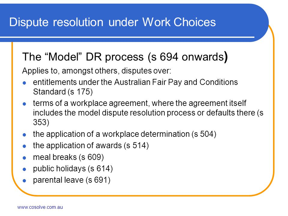 Dispute resolution under Work Choices The Model DR process (s 694 onwards ) Applies to, amongst others, disputes over: entitlements under the Australian Fair Pay and Conditions Standard (s 175) terms of a workplace agreement, where the agreement itself includes the model dispute resolution process or defaults there (s 353) the application of a workplace determination (s 504) the application of awards (s 514) meal breaks (s 609) public holidays (s 614) parental leave (s 691)