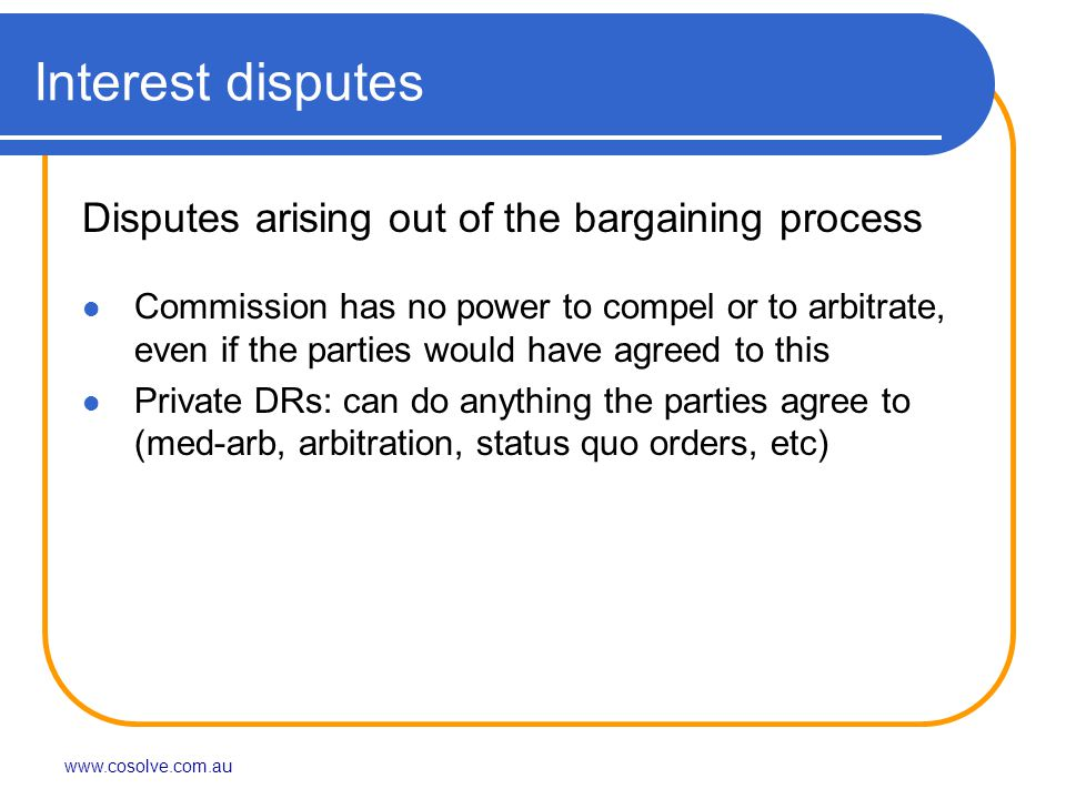 www.cosolve.com.au Interest disputes Disputes arising out of the bargaining process Commission has no power to compel or to arbitrate, even if the parties would have agreed to this Private DRs: can do anything the parties agree to (med-arb, arbitration, status quo orders, etc)
