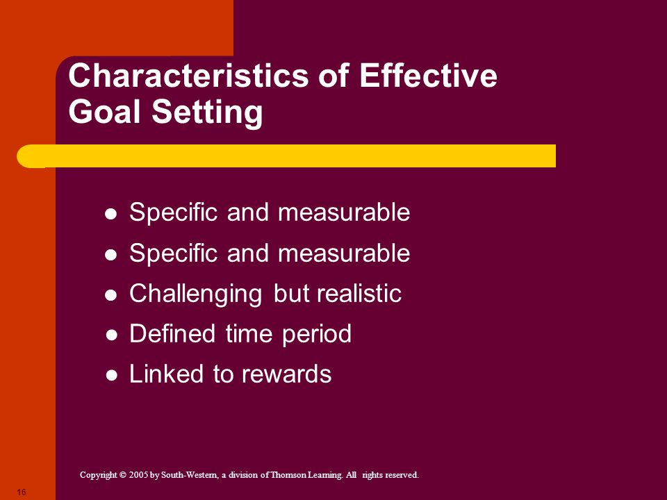 Copyright © 2005 by South-Western, a division of Thomson Learning. All rights reserved. 16 Characteristics of Effective Goal Setting Specific and meas
