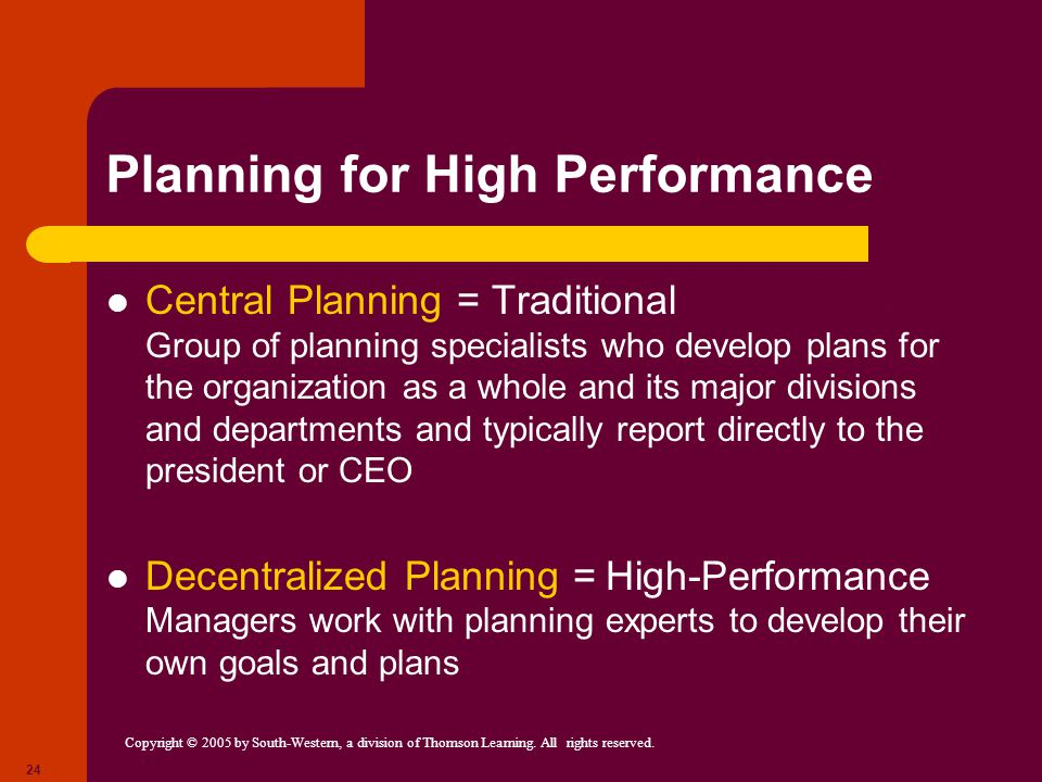 Copyright © 2005 by South-Western, a division of Thomson Learning. All rights reserved. 24 Planning for High Performance Central Planning = Traditiona