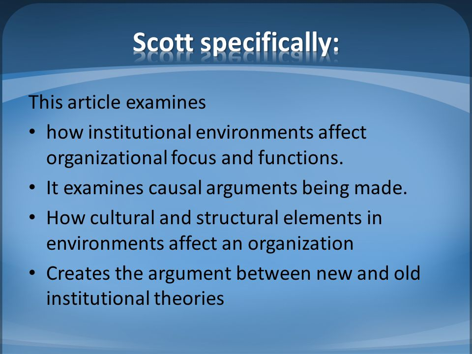 Scott seems to be presenting the new institutional theory versus the old Selznick (1996) summarizes - maybe the old and new theories of institutional environments are not so far apart.