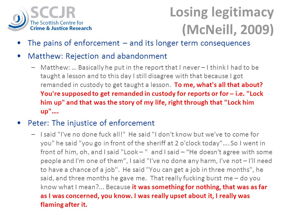 Losing legitimacy (McNeill, 2009) The pains of enforcement – and its longer term consequences Matthew: Rejection and abandonment –Matthew: … Basically he put in the report that I never – I think I had to be taught a lesson and to this day I still disagree with that because I got remanded in custody to get taught a lesson.