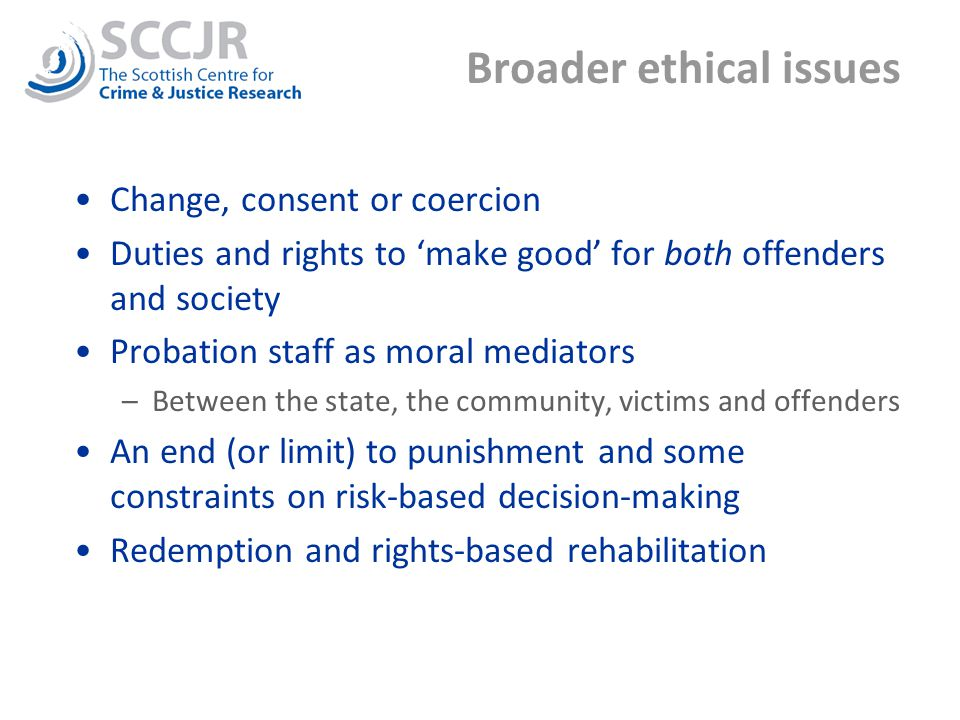 Broader ethical issues Change, consent or coercion Duties and rights to 'make good' for both offenders and society Probation staff as moral mediators –Between the state, the community, victims and offenders An end (or limit) to punishment and some constraints on risk-based decision-making Redemption and rights-based rehabilitation