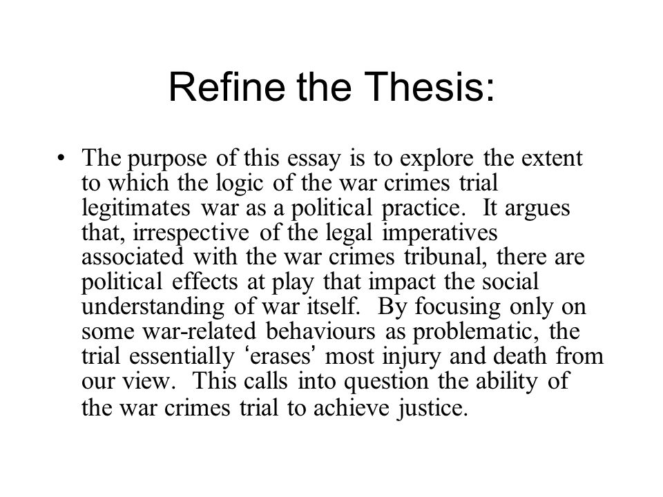 Refine the Thesis: The purpose of this essay is to explore the extent to which the logic of the war crimes trial legitimates war as a political practice.