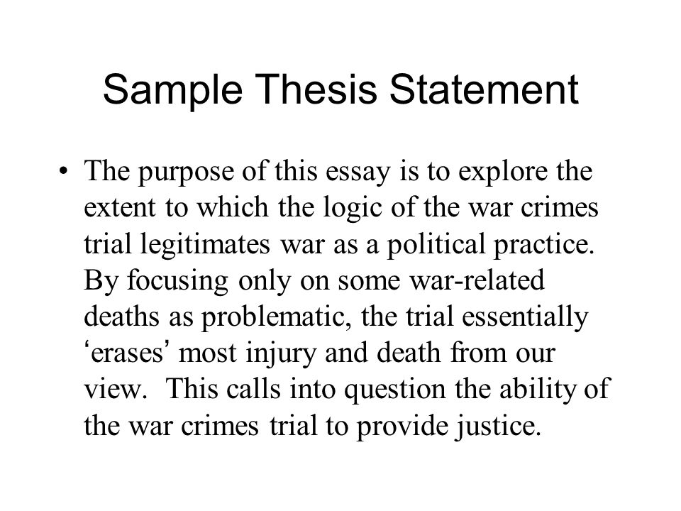Sample Thesis Statement The purpose of this essay is to explore the extent to which the logic of the war crimes trial legitimates war as a political practice.