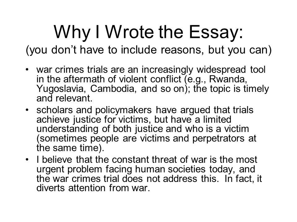 Why I Wrote the Essay: (you don't have to include reasons, but you can) war crimes trials are an increasingly widespread tool in the aftermath of violent conflict (e.g., Rwanda, Yugoslavia, Cambodia, and so on); the topic is timely and relevant.