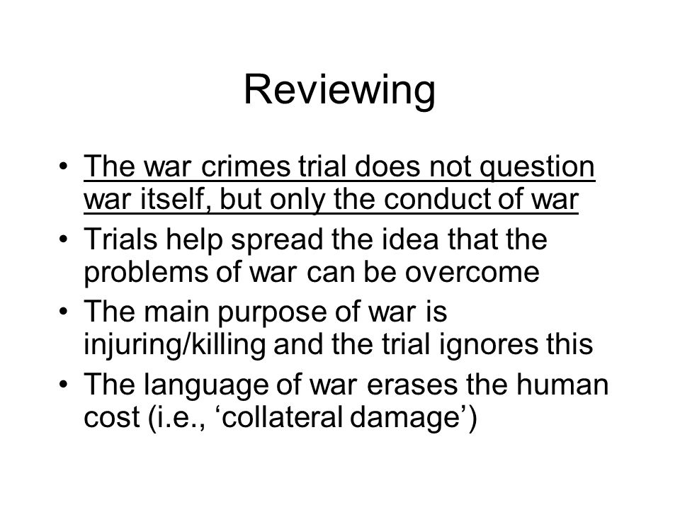 Reviewing The war crimes trial does not question war itself, but only the conduct of war Trials help spread the idea that the problems of war can be overcome The main purpose of war is injuring/killing and the trial ignores this The language of war erases the human cost (i.e., 'collateral damage')