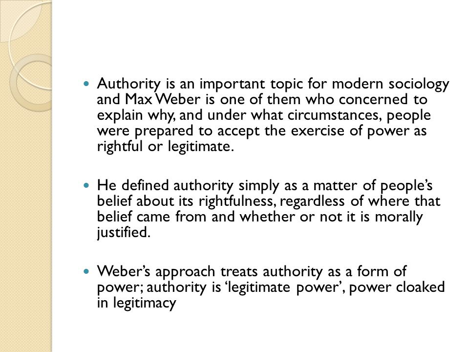 Authority is an important topic for modern sociology and Max Weber is one of them who concerned to explain why, and under what circumstances, people w