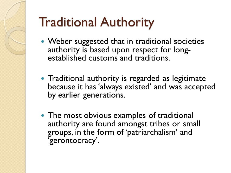 Traditional Authority Weber suggested that in traditional societies authority is based upon respect for long- established customs and traditions. Trad
