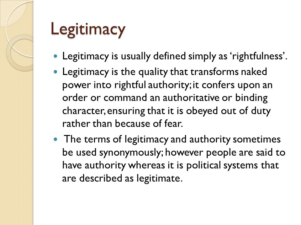 Legitimacy Legitimacy is usually defined simply as 'rightfulness'. Legitimacy is the quality that transforms naked power into rightful authority; it c