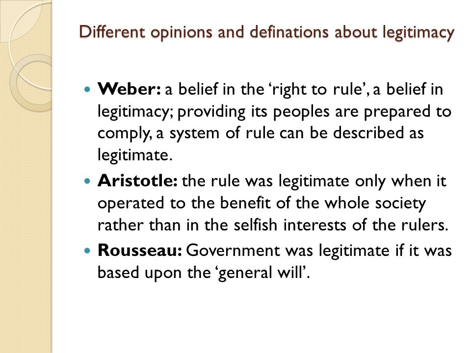 Different opinions and definations about legitimacy Weber: a belief in the 'right to rule', a belief in legitimacy; providing its peoples are prepared
