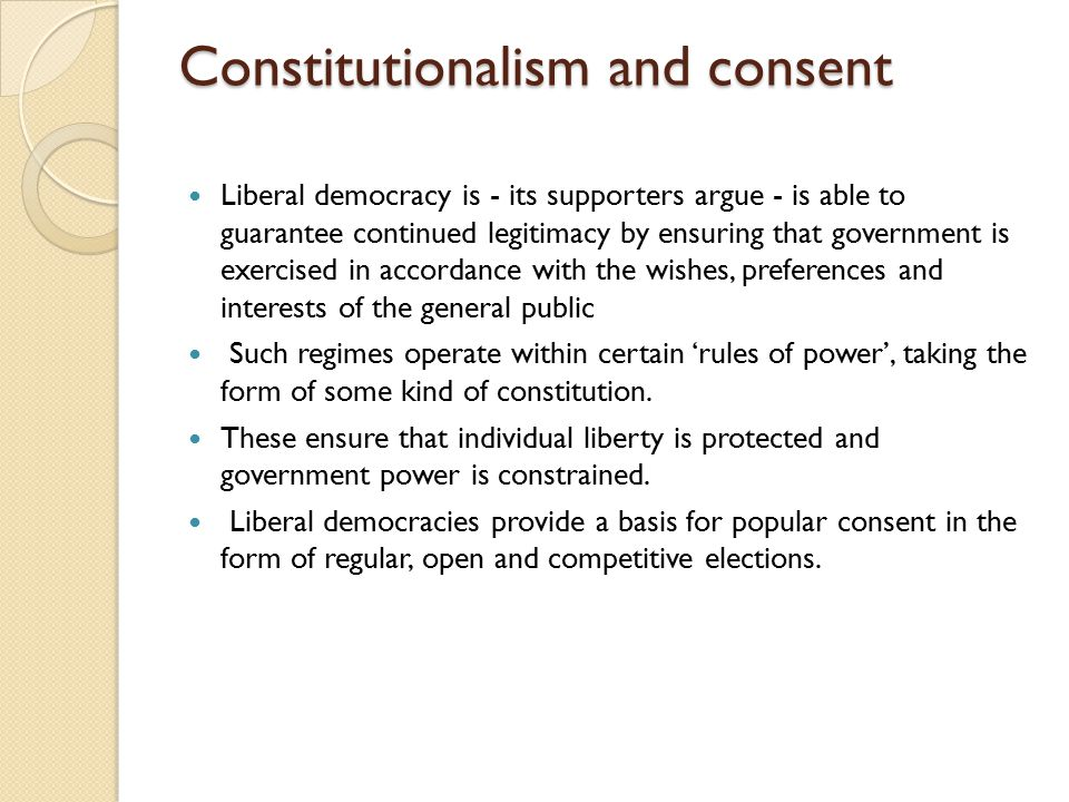 Constitutionalism and consent Liberal democracy is - its supporters argue - is able to guarantee continued legitimacy by ensuring that government is e